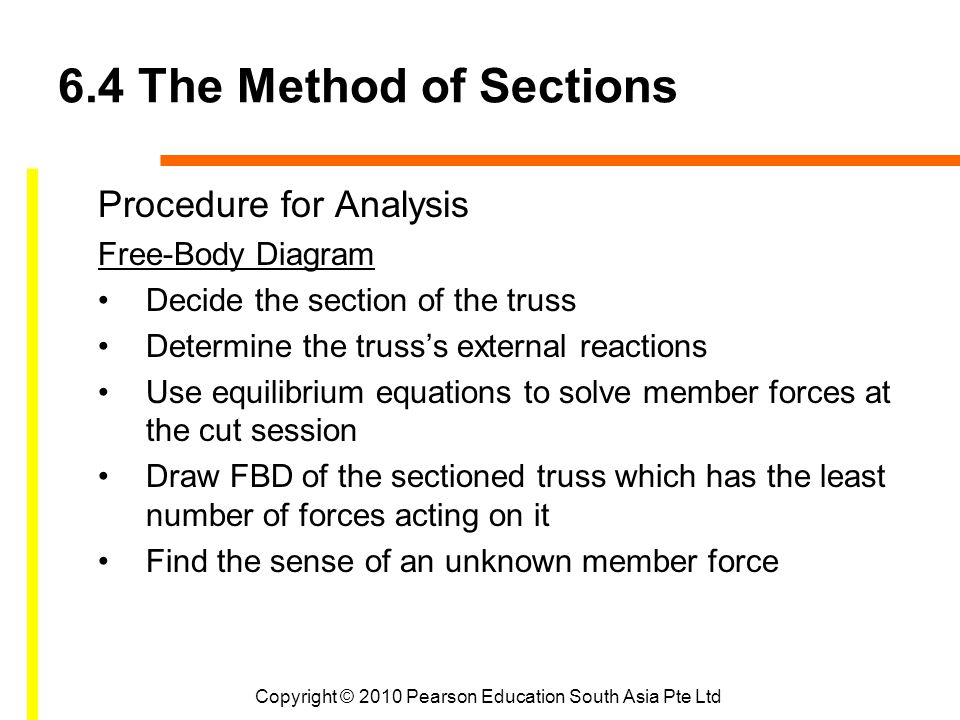 Copyright © 2010 Pearson Education South Asia Pte Ltd 6.4 The Method of Sections Procedure for Analysis Free-Body Diagram Decide the section of the truss Determine the truss's external reactions Use equilibrium equations to solve member forces at the cut session Draw FBD of the sectioned truss which has the least number of forces acting on it Find the sense of an unknown member force