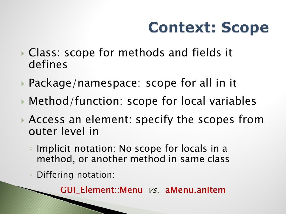  Class: scope for methods and fields it defines  Package/namespace: scope for all in it  Method/function: scope for local variables  Access an element: specify the scopes from outer level in ◦ Implicit notation: No scope for locals in a method, or another method in same class ◦ Differing notation: GUI_Element::Menu vs.