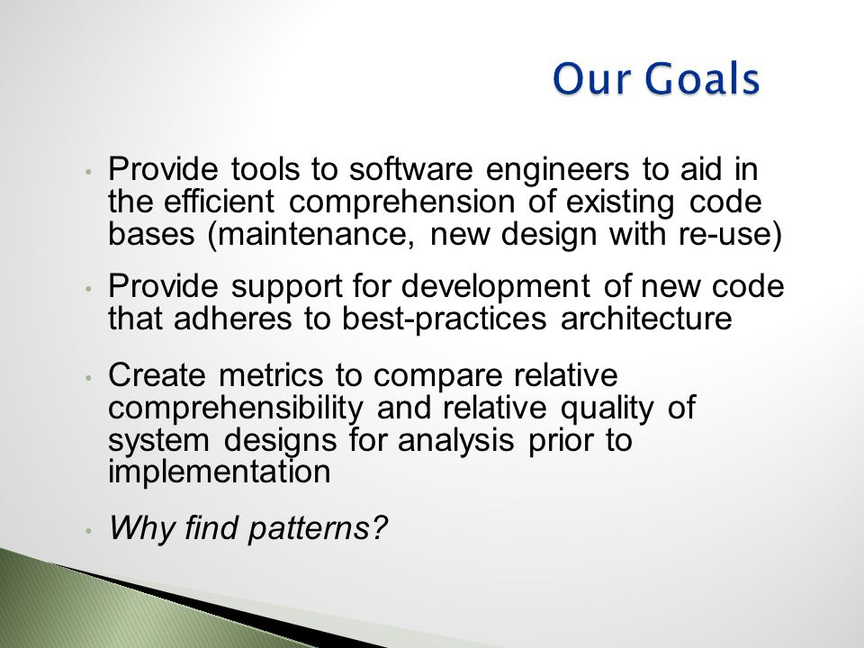 Provide tools to software engineers to aid in the efficient comprehension of existing code bases (maintenance, new design with re-use) Provide support for development of new code that adheres to best-practices architecture Create metrics to compare relative comprehensibility and relative quality of system designs for analysis prior to implementation Why find patterns?