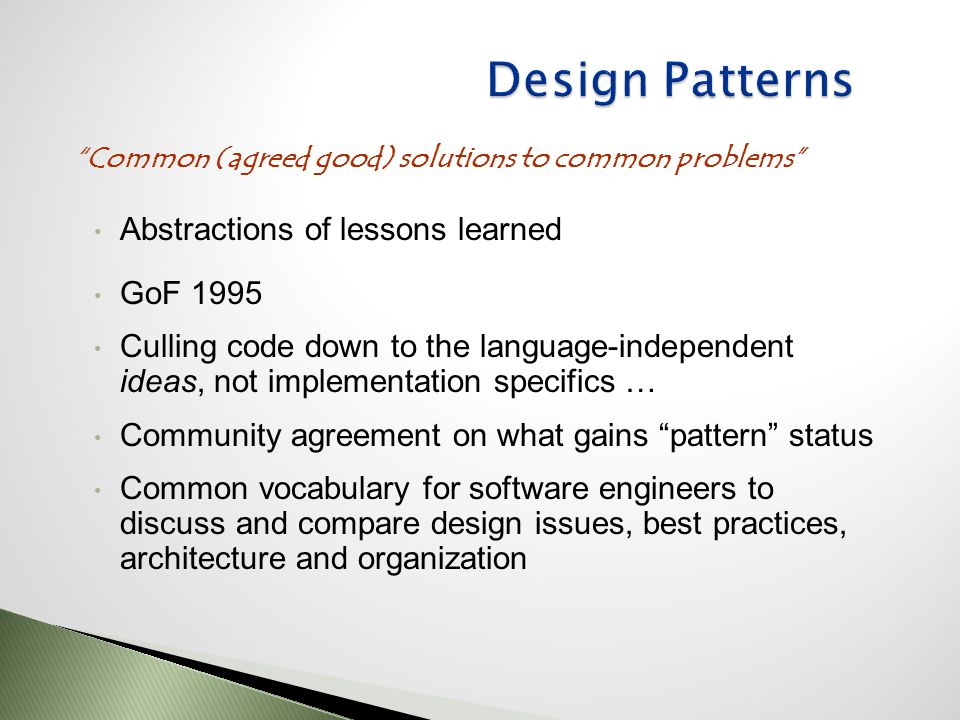 Abstractions of lessons learned GoF 1995 Culling code down to the language-independent ideas, not implementation specifics … Community agreement on what gains pattern status Common vocabulary for software engineers to discuss and compare design issues, best practices, architecture and organization Common (agreed good) solutions to common problems