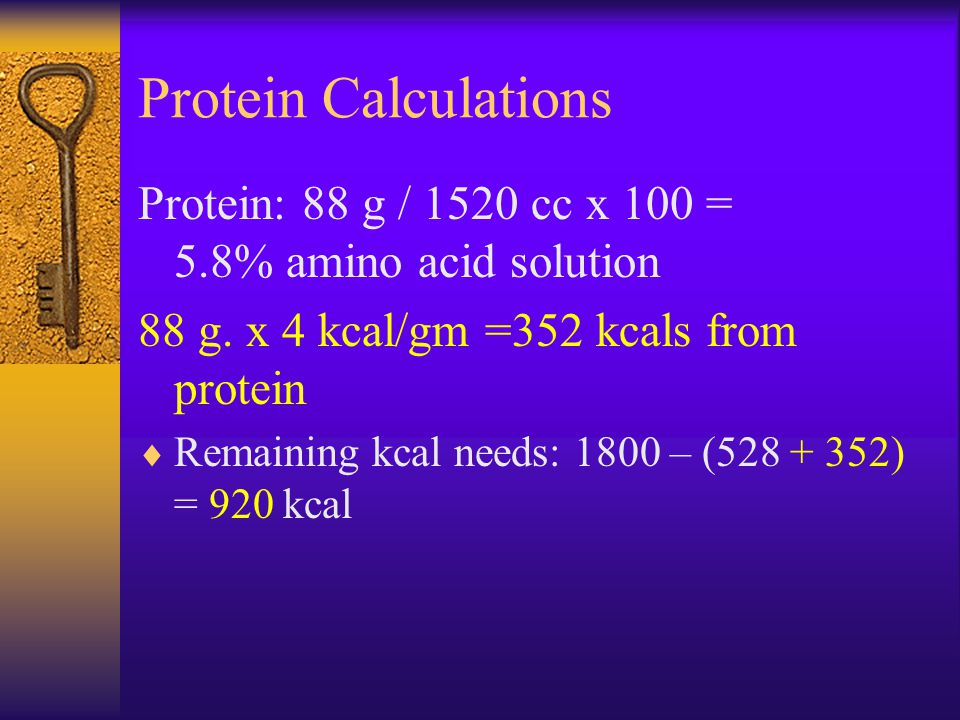Protein Calculations Protein: 88 g / 1520 cc x 100 = 5.8% amino acid solution 88 g. x 4 kcal/gm =352 kcals from protein  Remaining kcal needs: 1800 –