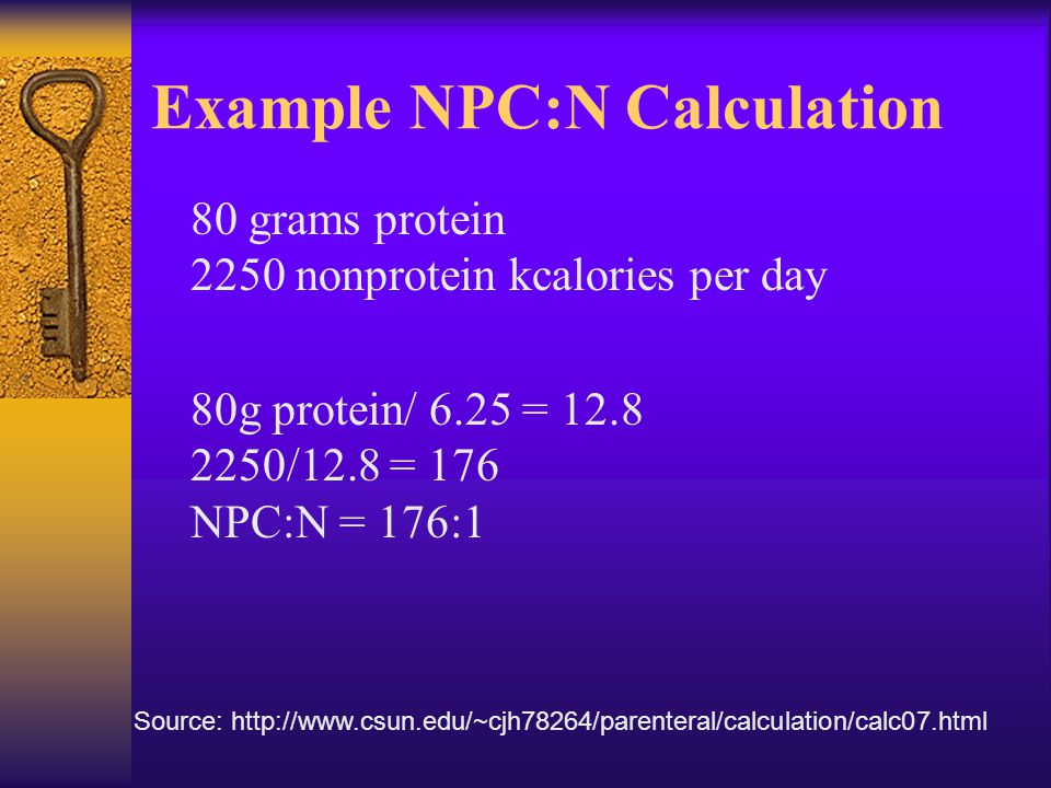 Example NPC:N Calculation 80 grams protein 2250 nonprotein kcalories per day 80g protein/ 6.25 = 12.8 2250/12.8 = 176 NPC:N = 176:1 Source: http://www
