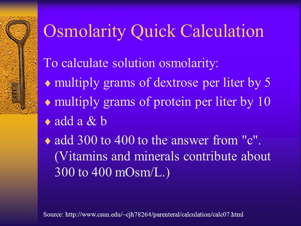 Osmolarity Quick Calculation To calculate solution osmolarity:  multiply grams of dextrose per liter by 5  multiply grams of protein per liter by 10