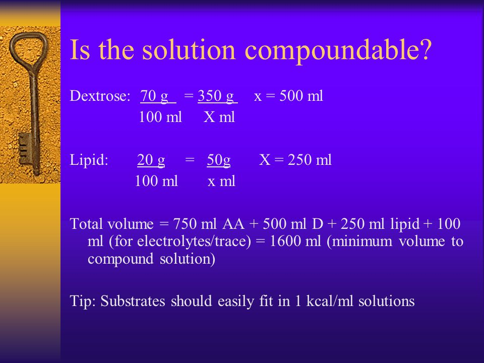 Is the solution compoundable? Dextrose: 70 g = 350 g x = 500 ml 100 ml X ml Lipid: 20 g = 50g X = 250 ml 100 ml x ml Total volume = 750 ml AA + 500 ml
