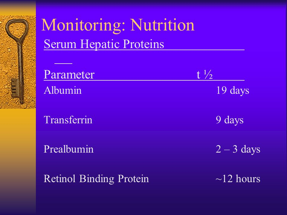 Monitoring: Nutrition Serum Hepatic Proteins Parameter t ½ Albumin 19 days Transferrin9 days Prealbumin2 – 3 days Retinol Binding Protein~12 hours