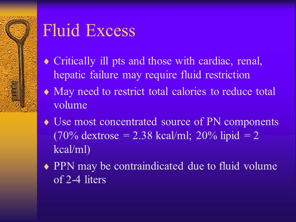 Fluid Excess  Critically ill pts and those with cardiac, renal, hepatic failure may require fluid restriction  May need to restrict total calories t