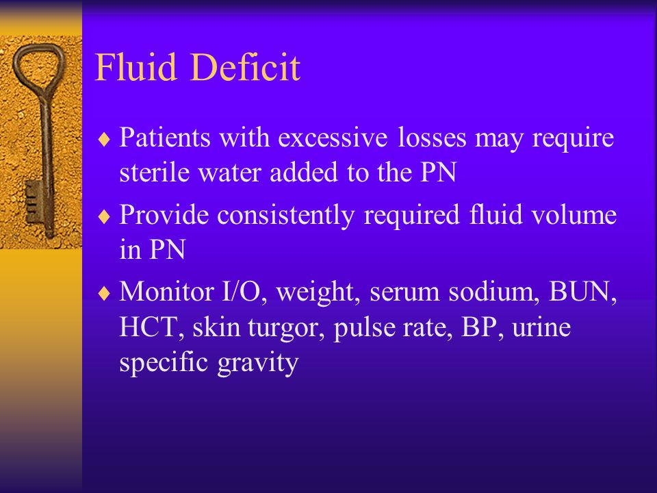 Fluid Deficit  Patients with excessive losses may require sterile water added to the PN  Provide consistently required fluid volume in PN  Monitor