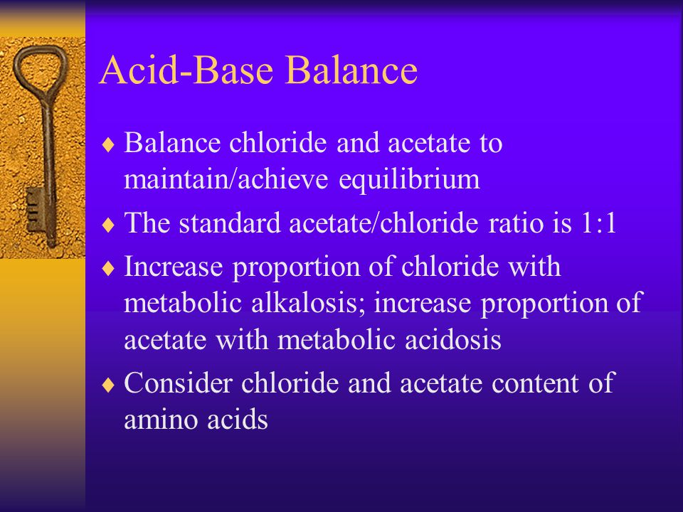 Acid-Base Balance  Balance chloride and acetate to maintain/achieve equilibrium  The standard acetate/chloride ratio is 1:1  Increase proportion of