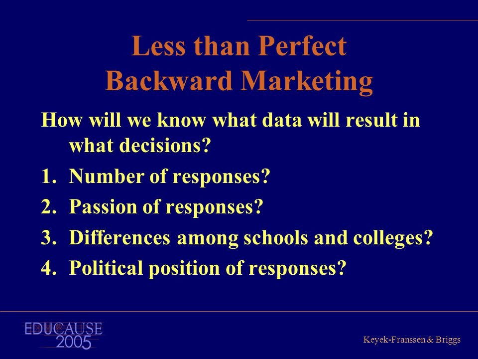Keyek-Franssen & Briggs Less than Perfect Backward Marketing How will we know what data will result in what decisions? 1.Number of responses? 2.Passio