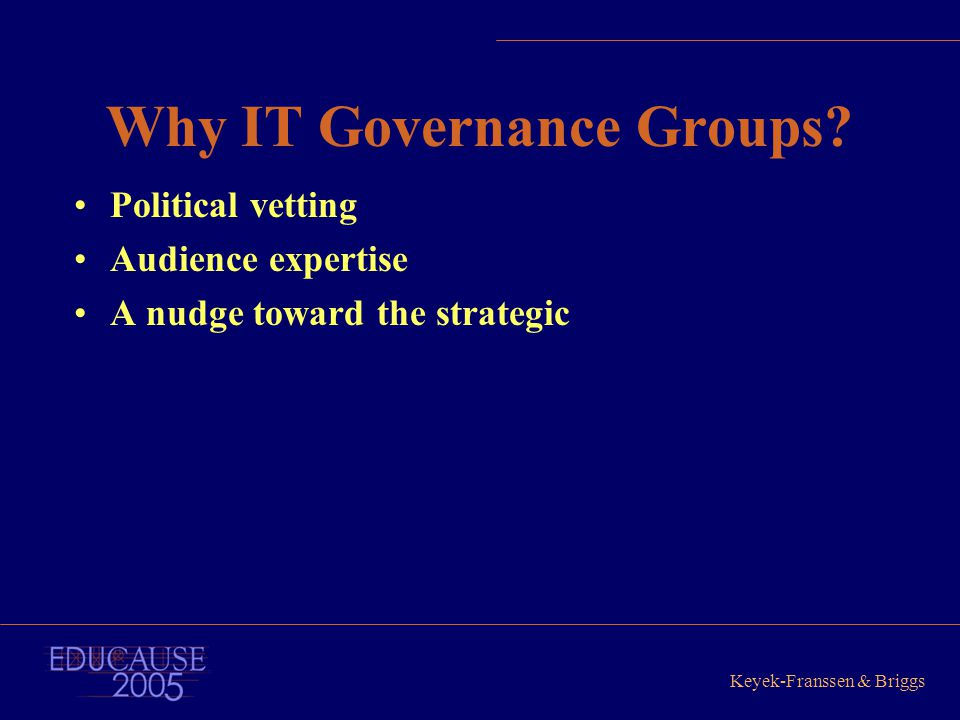 Keyek-Franssen & Briggs Why IT Governance Groups? Political vetting Audience expertise A nudge toward the strategic