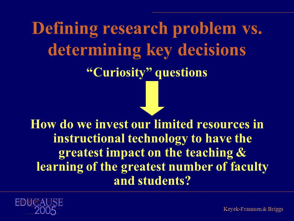 "Keyek-Franssen & Briggs Defining research problem vs. determining key decisions ""Curiosity"" questions How do we invest our limited resources in instru"