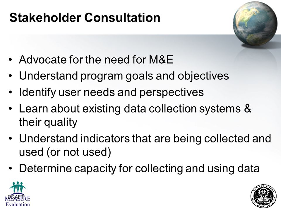 DRAFT 10 Stakeholder Consultation Advocate for the need for M&E Understand program goals and objectives Identify user needs and perspectives Learn abo