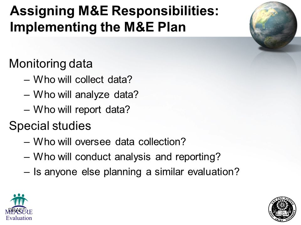 DRAFT 18 Assigning M&E Responsibilities: Implementing the M&E Plan Monitoring data –Who will collect data? –Who will analyze data? –Who will report da