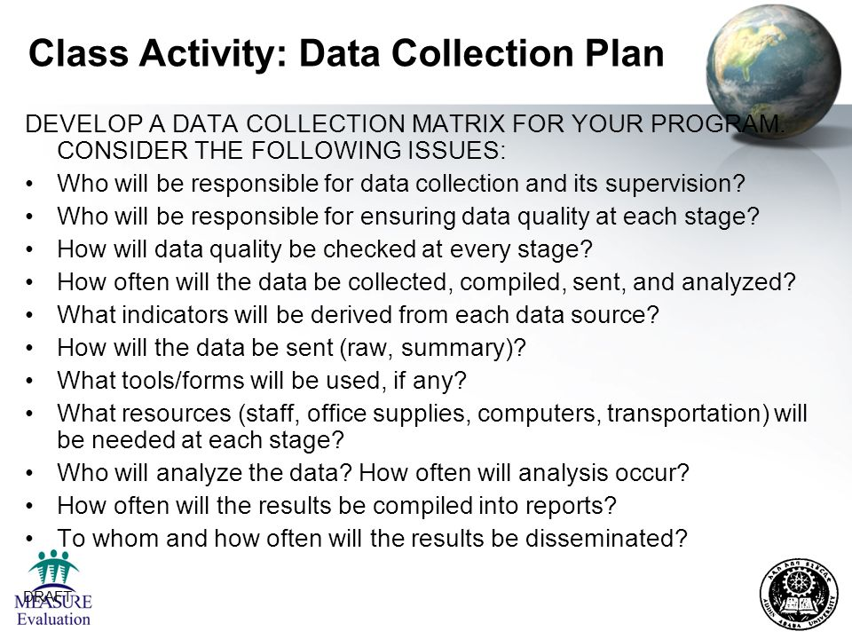 DRAFT 21 Class Activity: Data Collection Plan DEVELOP A DATA COLLECTION MATRIX FOR YOUR PROGRAM. CONSIDER THE FOLLOWING ISSUES: Who will be responsibl