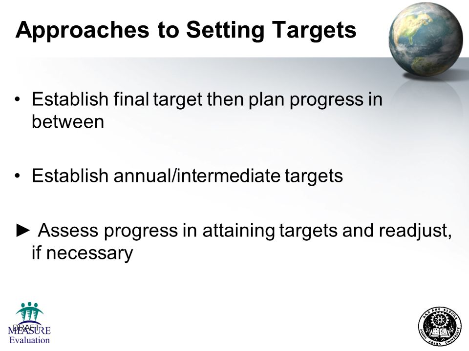DRAFT 24 Approaches to Setting Targets Establish final target then plan progress in between Establish annual/intermediate targets ► Assess progress in