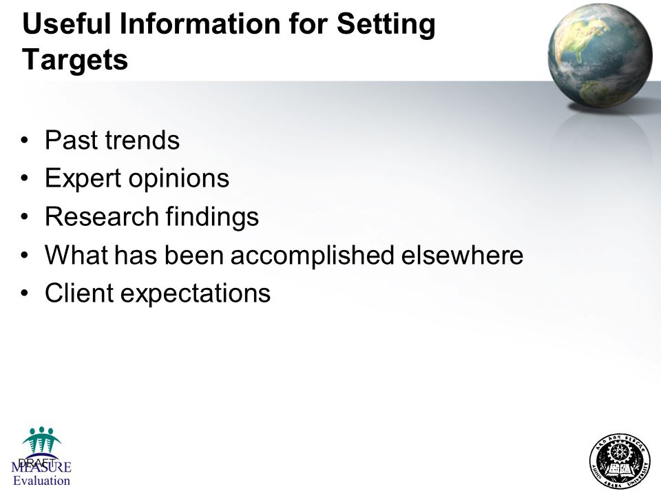 DRAFT 25 Useful Information for Setting Targets Past trends Expert opinions Research findings What has been accomplished elsewhere Client expectations