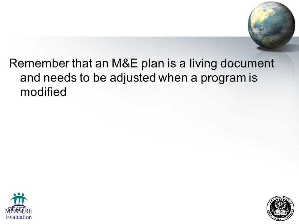 DRAFT 29 Remember that an M&E plan is a living document and needs to be adjusted when a program is modified