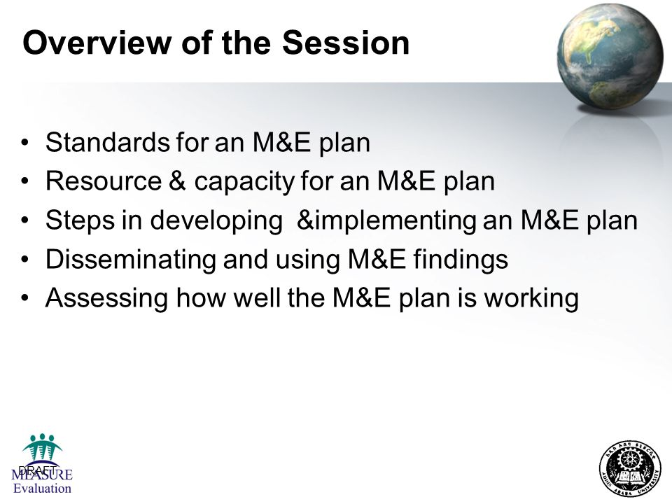 DRAFT 3 Overview of the Session Standards for an M&E plan Resource & capacity for an M&E plan Steps in developing &implementing an M&E plan Disseminat