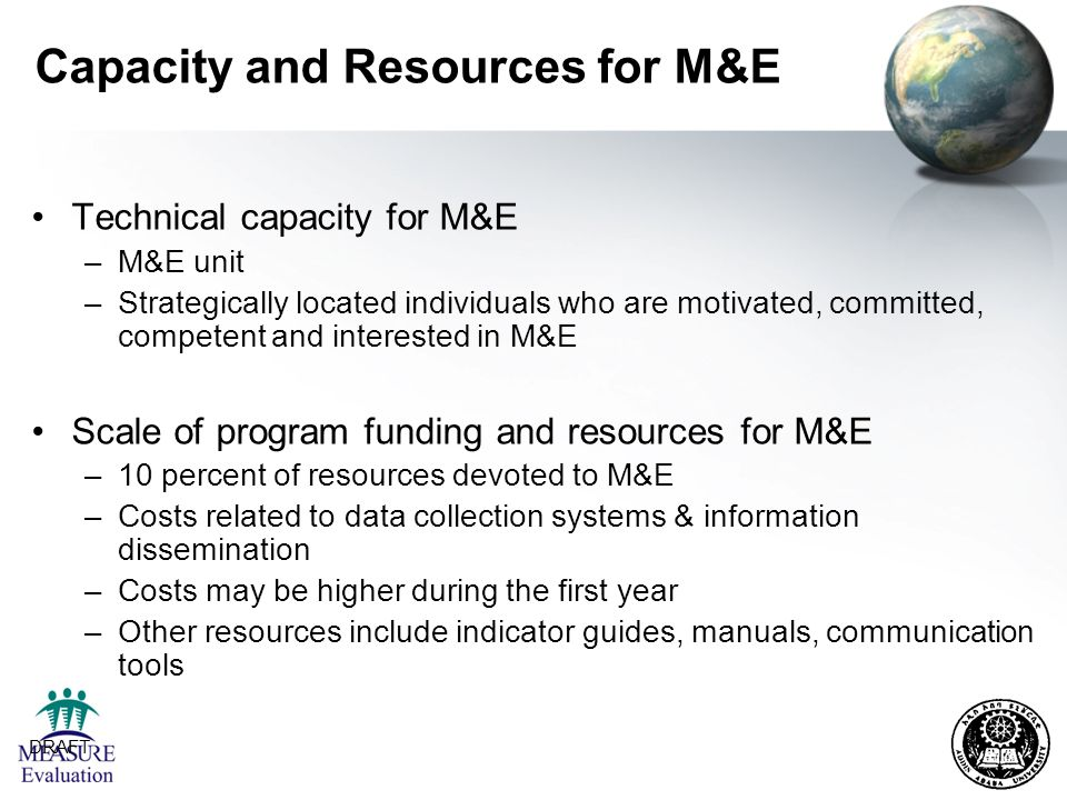 DRAFT 7 Capacity and Resources for M&E Technical capacity for M&E –M&E unit –Strategically located individuals who are motivated, committed, competent