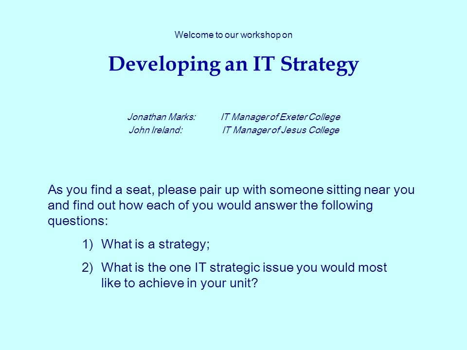Welcome to our workshop on Developing an IT Strategy Jonathan Marks:IT Manager of Exeter College John Ireland:IT Manager of Jesus College As you find a seat, please pair up with someone sitting near you and find out how each of you would answer the following questions: 1)What is a strategy; 2)What is the one IT strategic issue you would most like to achieve in your unit?