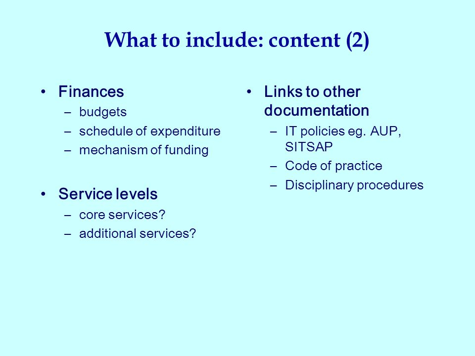 What to include: content (2) Finances –budgets –schedule of expenditure –mechanism of funding Service levels –core services.