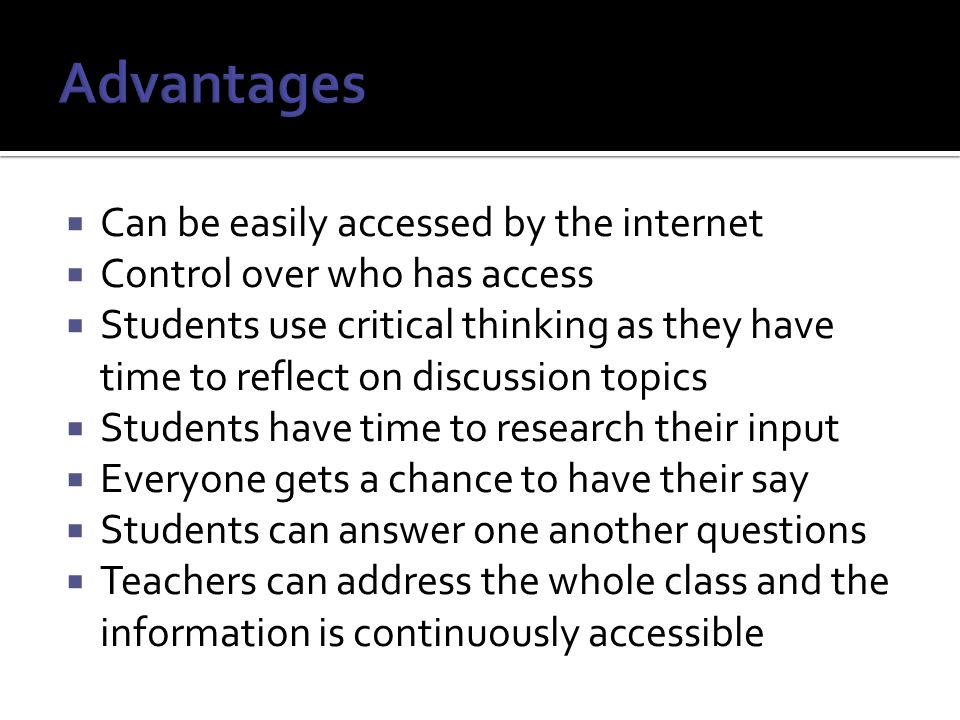  Can be easily accessed by the internet  Control over who has access  Students use critical thinking as they have time to reflect on discussion topics  Students have time to research their input  Everyone gets a chance to have their say  Students can answer one another questions  Teachers can address the whole class and the information is continuously accessible