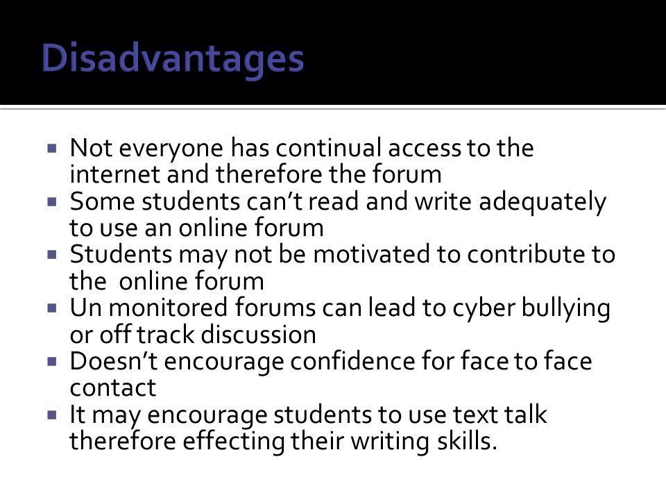  Not everyone has continual access to the internet and therefore the forum  Some students can't read and write adequately to use an online forum  Students may not be motivated to contribute to the online forum  Un monitored forums can lead to cyber bullying or off track discussion  Doesn't encourage confidence for face to face contact  It may encourage students to use text talk therefore effecting their writing skills.