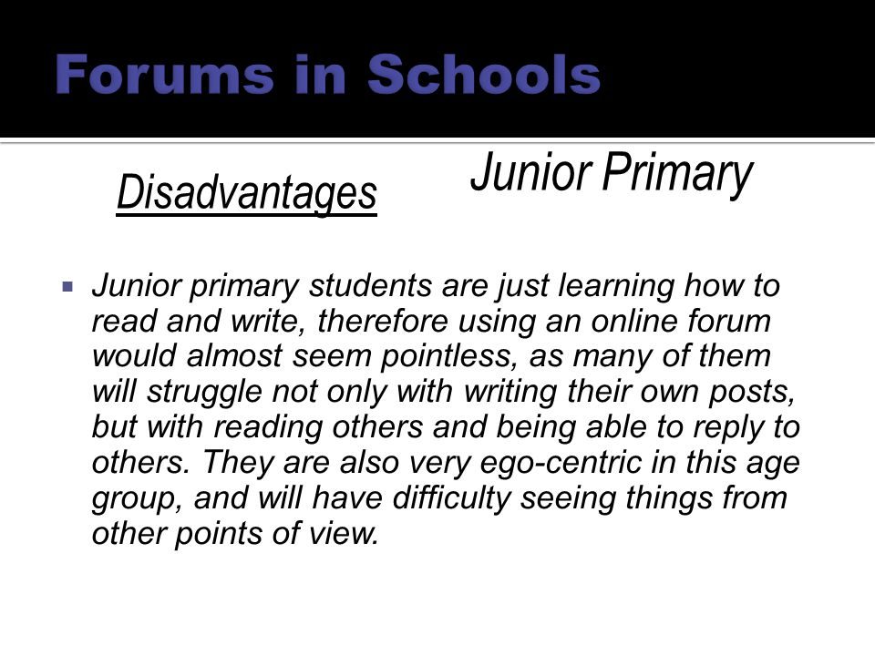  Junior primary students are just learning how to read and write, therefore using an online forum would almost seem pointless, as many of them will struggle not only with writing their own posts, but with reading others and being able to reply to others.