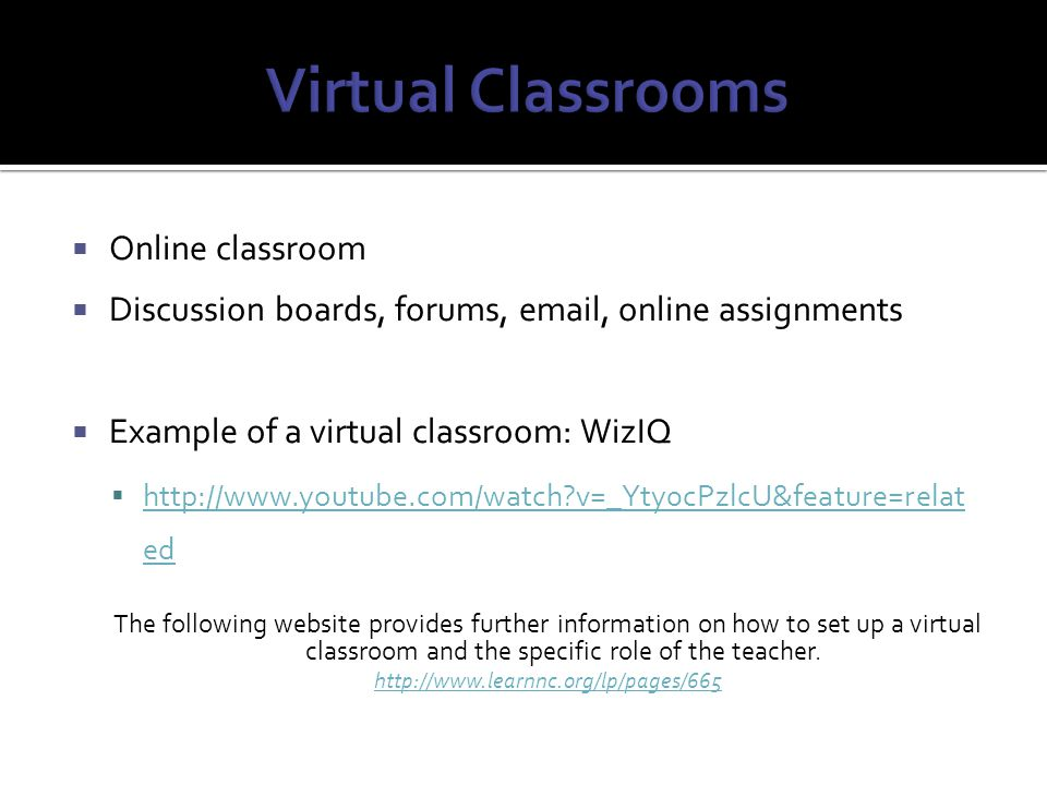  Online classroom  Discussion boards, forums,  , online assignments  Example of a virtual classroom: WizIQ    v=_Yty0cPzlcU&feature=relat ed   v=_Yty0cPzlcU&feature=relat ed The following website provides further information on how to set up a virtual classroom and the specific role of the teacher.