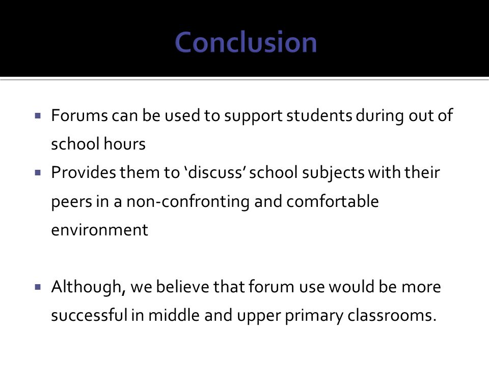  Forums can be used to support students during out of school hours  Provides them to 'discuss' school subjects with their peers in a non-confronting and comfortable environment  Although, we believe that forum use would be more successful in middle and upper primary classrooms.