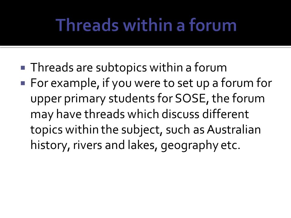  Threads are subtopics within a forum  For example, if you were to set up a forum for upper primary students for SOSE, the forum may have threads which discuss different topics within the subject, such as Australian history, rivers and lakes, geography etc.