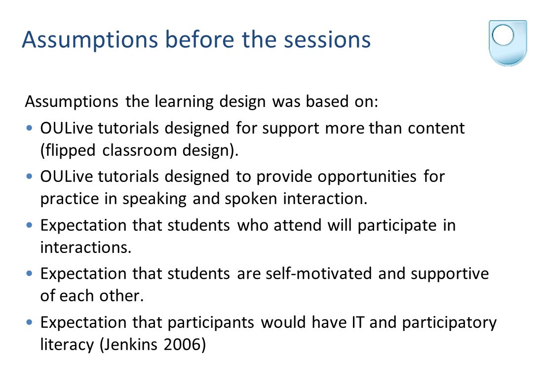 Assumptions before the sessions Assumptions the learning design was based on: OULive tutorials designed for support more than content (flipped classroom design).