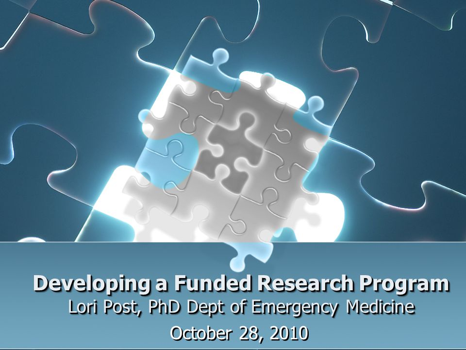 Developing a Funded Research Program Lori Post, PhD Dept of Emergency Medicine October 28, 2010