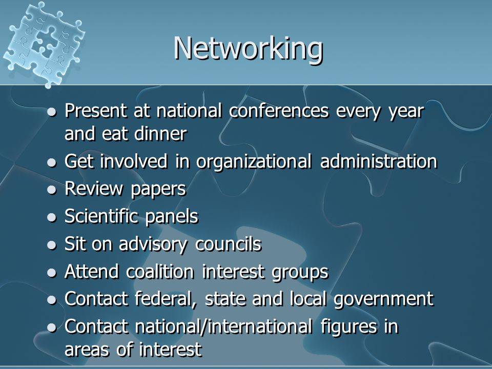Networking Present at national conferences every year and eat dinner Get involved in organizational administration Review papers Scientific panels Sit on advisory councils Attend coalition interest groups Contact federal, state and local government Contact national/international figures in areas of interest Present at national conferences every year and eat dinner Get involved in organizational administration Review papers Scientific panels Sit on advisory councils Attend coalition interest groups Contact federal, state and local government Contact national/international figures in areas of interest