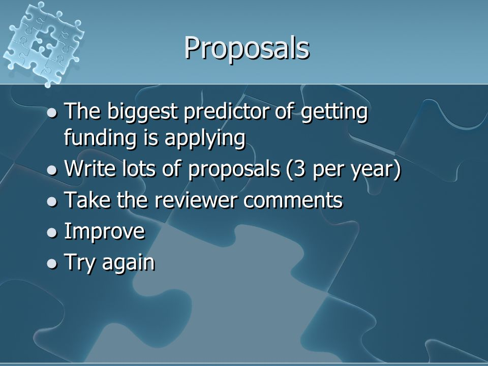 Proposals The biggest predictor of getting funding is applying Write lots of proposals (3 per year) Take the reviewer comments Improve Try again The biggest predictor of getting funding is applying Write lots of proposals (3 per year) Take the reviewer comments Improve Try again