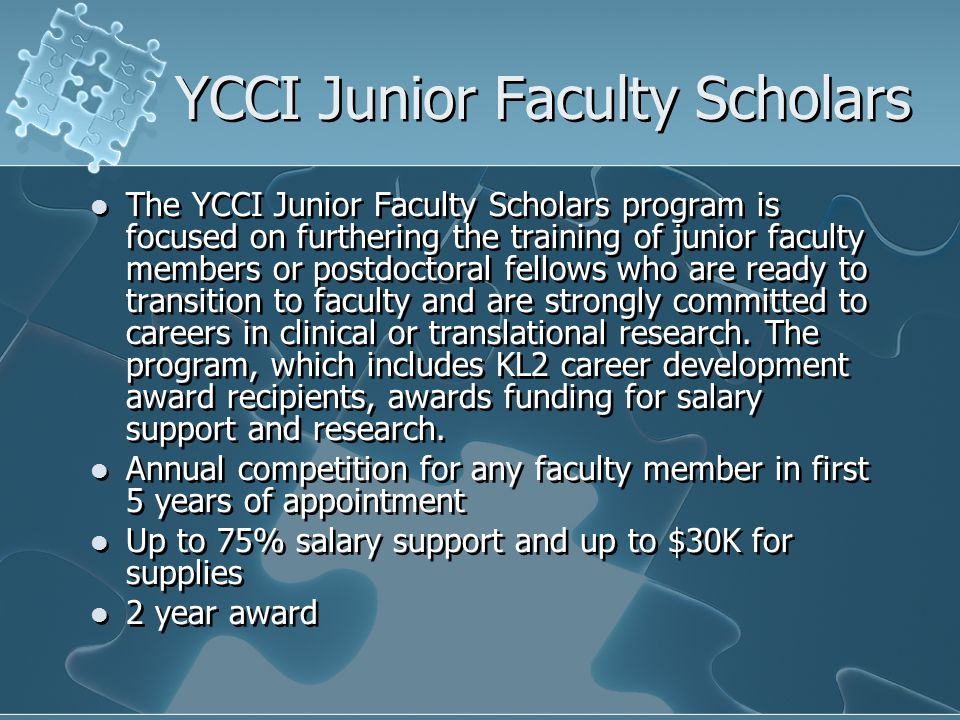YCCI Junior Faculty Scholars The YCCI Junior Faculty Scholars program is focused on furthering the training of junior faculty members or postdoctoral fellows who are ready to transition to faculty and are strongly committed to careers in clinical or translational research.