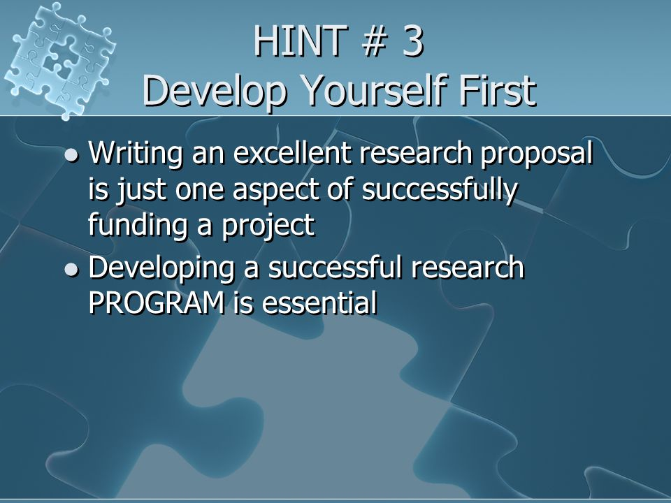 HINT # 3 Develop Yourself First Writing an excellent research proposal is just one aspect of successfully funding a project Developing a successful research PROGRAM is essential Writing an excellent research proposal is just one aspect of successfully funding a project Developing a successful research PROGRAM is essential