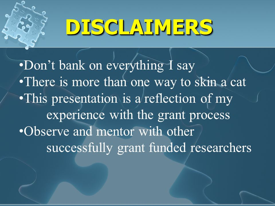 DISCLAIMERSDISCLAIMERS Don't bank on everything I say There is more than one way to skin a cat This presentation is a reflection of my experience with the grant process Observe and mentor with other successfully grant funded researchers