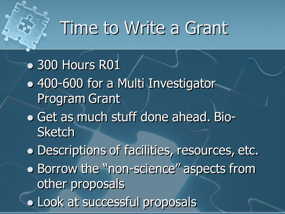 Time to Write a Grant 300 Hours R01 400-600 for a Multi Investigator Program Grant Get as much stuff done ahead.