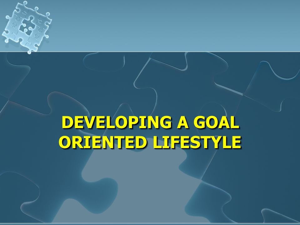 DEVELOPING A GOAL ORIENTED LIFESTYLE