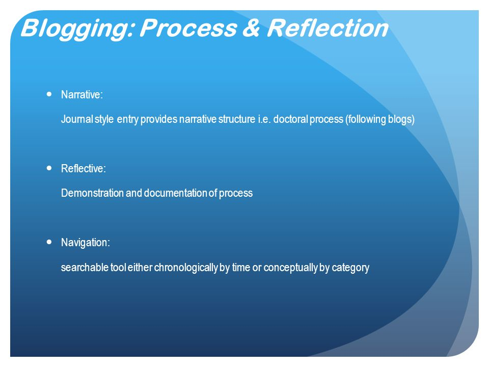 Blogging: Process & Reflection Narrative: Journal style entry provides narrative structure i.e.