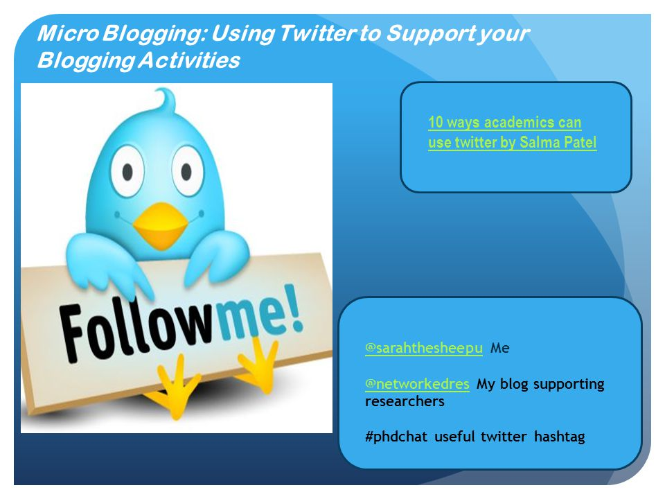 Micro Blogging: Using Twitter to Support your Blogging Activities @sarahthesheepu@sarahthesheepu Me @networkedres@networkedres My blog supporting researchers #phdchat useful twitter hashtag 10 ways academics can use twitter by Salma Patel