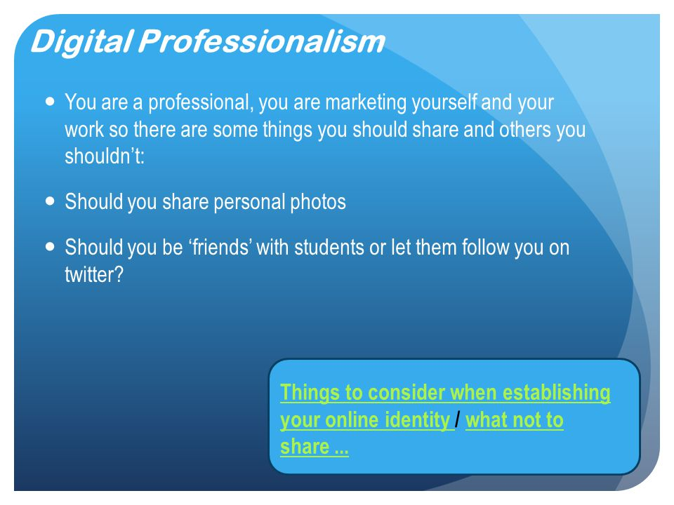 Digital Professionalism You are a professional, you are marketing yourself and your work so there are some things you should share and others you shouldn't: Should you share personal photos Should you be 'friends' with students or let them follow you on twitter.