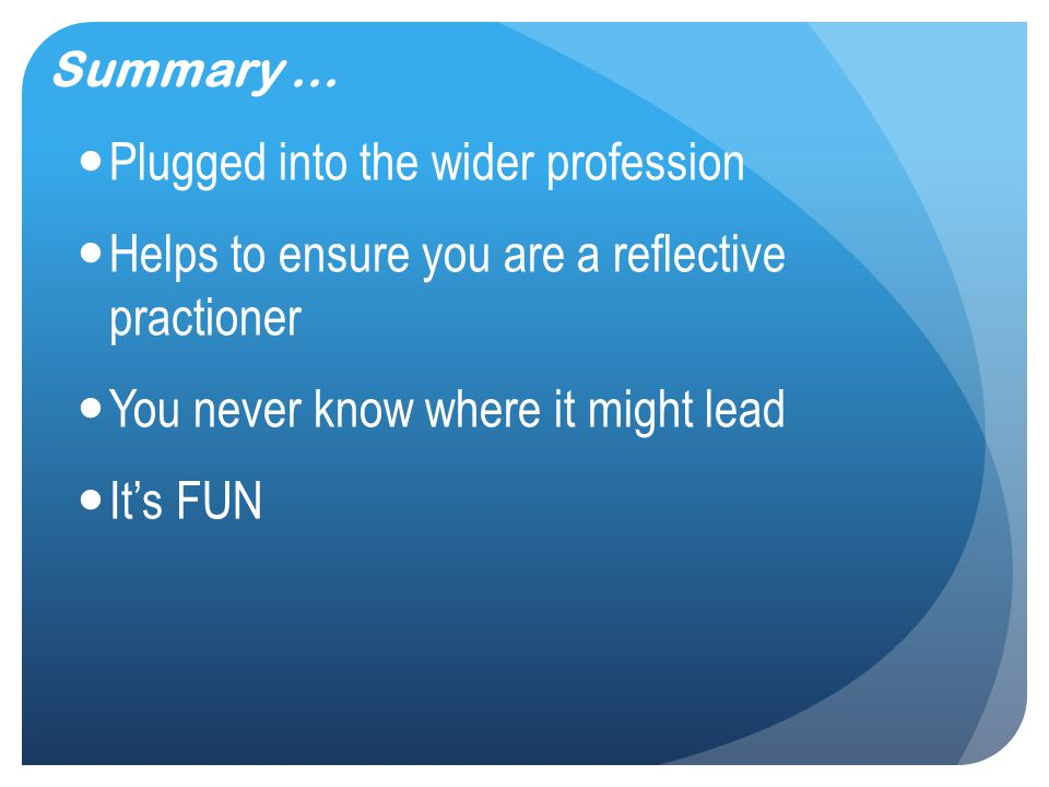 Summary... Plugged into the wider profession Helps to ensure you are a reflective practioner You never know where it might lead It's FUN