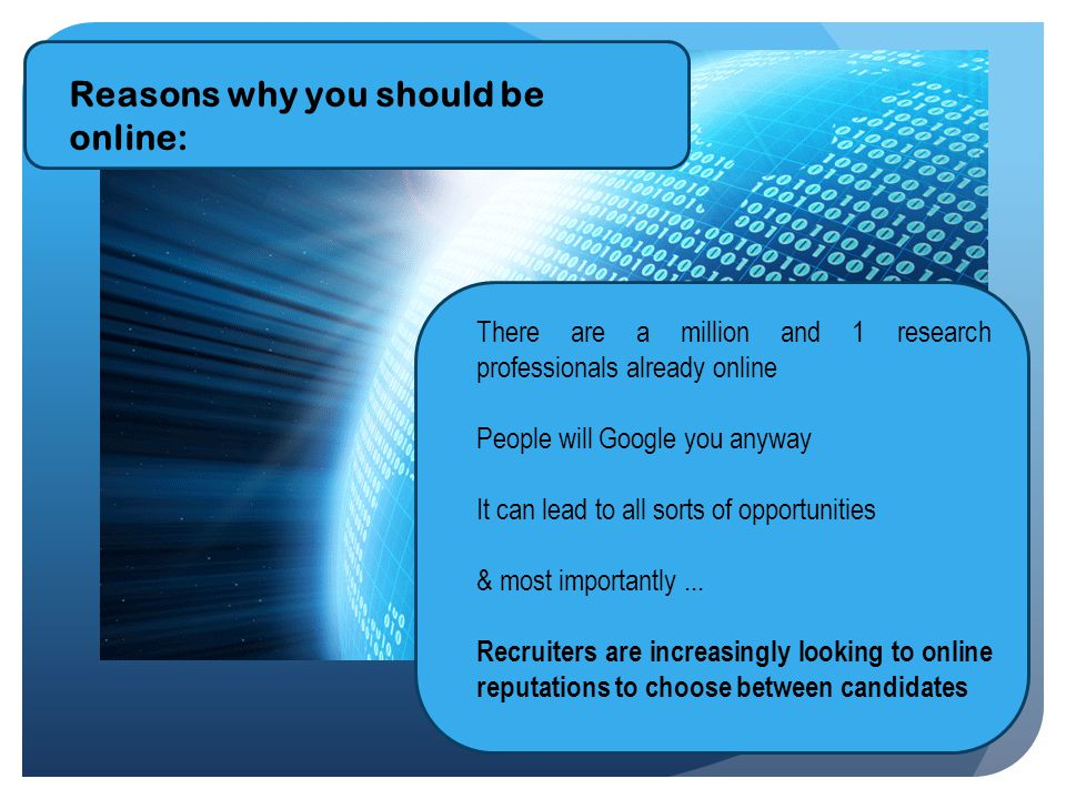 Reasons why you should be online: There are a million and 1 research professionals already online People will Google you anyway It can lead to all sorts of opportunities & most importantly...