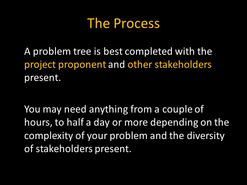 The Process A problem tree is best completed with the project proponent and other stakeholders present.
