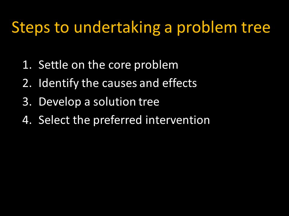Steps to undertaking a problem tree 1.Settle on the core problem 2.Identify the causes and effects 3.Develop a solution tree 4.Select the preferred intervention