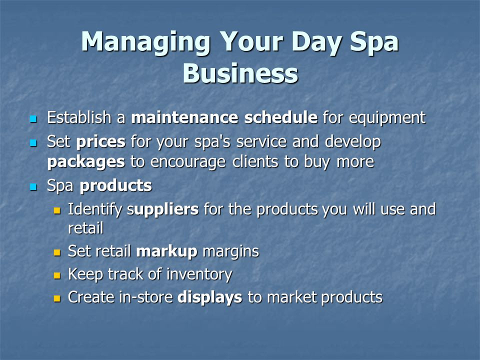 Managing Your Day Spa Business Establish a maintenance schedule for equipment Establish a maintenance schedule for equipment Set prices for your spa's