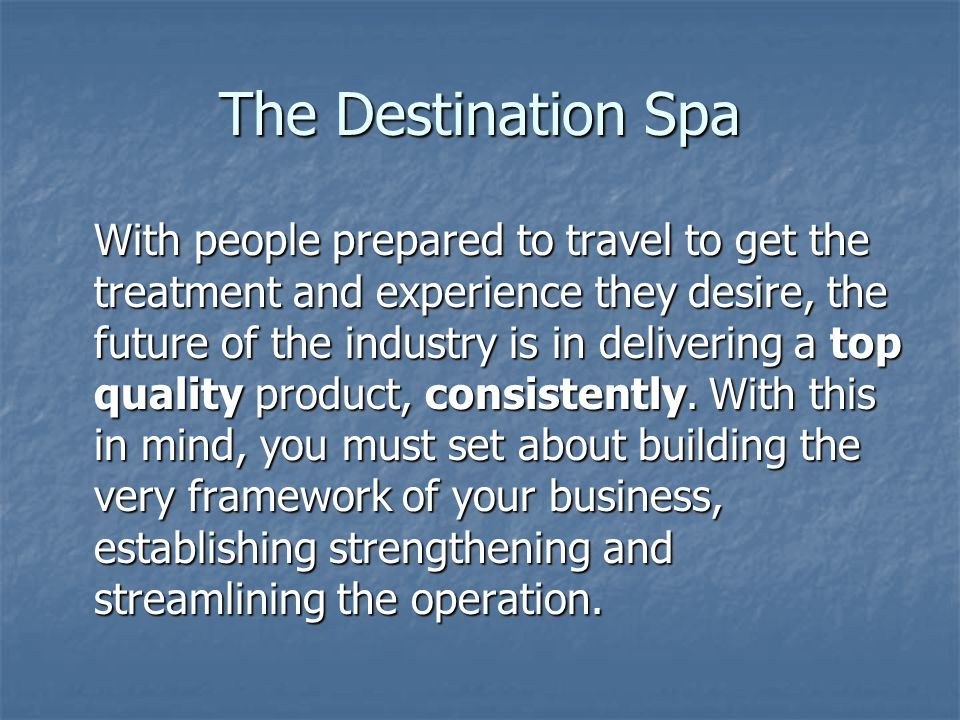 The Destination Spa With people prepared to travel to get the treatment and experience they desire, the future of the industry is in delivering a top