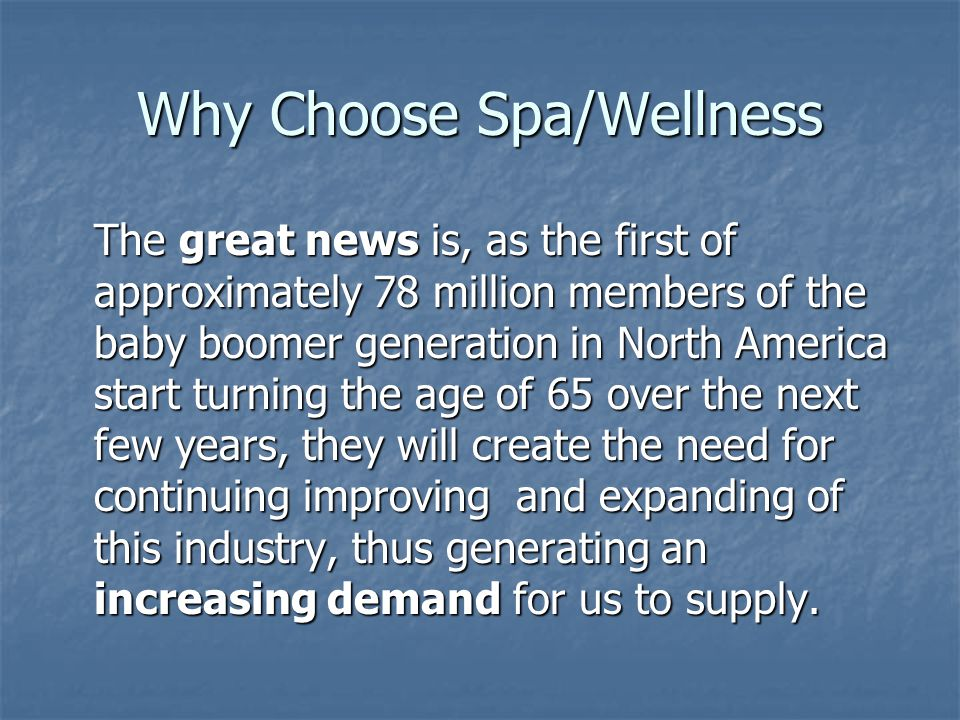 Why Choose Spa/Wellness The great news is, as the first of approximately 78 million members of the baby boomer generation in North America start turni